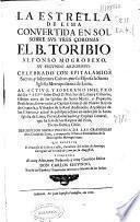 La estrella de Lima convertida en sol sobre sus tres coronas, el B. Toribio Alfonso Mogrobexo, su segundo Arzobispo celebrado con epitalamios sacros y solemnes cultos por ... la ... Iglesia Metropolitana de Lima ...