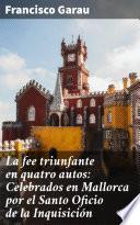 La fee triunfante en quatro autos: Celebrados en Mallorca por el Santo Oficio de la Inquisición