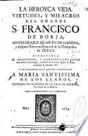 La Heroyca vida, virtudes, y milagros del grande S. Francisco de Borja, antes duque quarto de Gandia, y despues Tercero General de la Compañía de Jesus