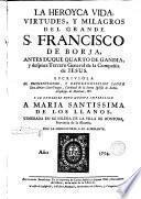 La heroyca vida, virtudes y milagros del grande S.Francisco de Borja... S.J.