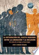 La integración del sujeto moderno. Entre la liberación y la inclusión. Un relato de arraigos y desarraigos