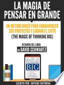 La Magia De Pensar En Grande: Un Metodo Unico Para Engrandecer sus Proyectos Y Lograr El Exito (The Magic Of Thinking Big) - Resumen Del Libro De Davdi Schwartz