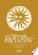 Las claves de la iniciación. Los ritos de las civilizaciones antiguas, las sociedades secretas y la iniciación hoy en día