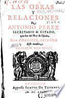 Las Obras Y Relaciones De Antonio Perez Secretario de Estado, que fue del Rey de España, Don Phelippe, Secondo deste nombre