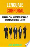 Lenguaje Corporal: Una Guía Para Dominar El Lenguaje Corporal Y Ser Más Exitoso
