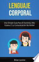 Lenguaje Corporal: Una Simple Guía Para El Dominio, Alto Estatus Y La Comunicación No Verbal