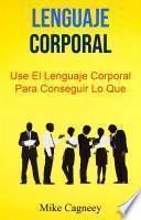 Lenguaje Corporal: Use El Lenguaje Corporal Para Conseguir Lo Que Quiere
