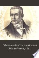 Liberales ilustres Mexicanos de la reforma y la intervencion ...