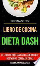 Libro De Cocina: Dieta Dash: El libro de recetas para la dieta Dash; desayunos, comidas y cenas (Recetas para Adelgazar)