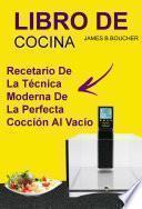 Libro De Cocina: Recetario de la técnica moderna de la perfecta cocción al vacío