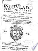 Libro intitulado otro tomo de Sermones para muchas festiuidades de los santos ...