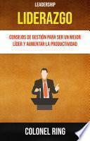 Liderazgo : Consejos De Gestión Para Ser Un Mejor Líder Y Aumentar La Productividad ( Leadership)