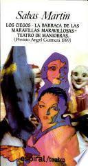 Los ciegos ; La barraca de las maravillas maravillosas ; Teatro de maniobras (Premio Angel Guimerá 1989)
