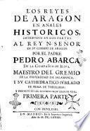 Los Reyes de Aragon en anales historicos, distribuidos en dos partes: al Rey N. señor en su consejo de Aragon: por el padre Pedro Abarca de la Compañia de Iesus, ... Primera [- segunda] parte