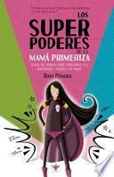 Los Superpoderes de la Mamá Primeriza: Activa tus poderes para enfrentarte a la maternidad y úsalos a tu favor