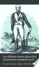 Los últimos cuatro años de la dominación española en el antiguo vireinato del Rio de la Plata desde 26 de junio de 1806 hasta 25 de mayo 1810