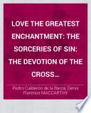 Love the Greatest Enchantment: The Sorceries of Sin: The Devotion of the Cross ... Attempted strictly in English asonante and other imitative verse, by Denis Florence Mac-Carthy. With an introduction to each drama, and notes by the translator, and the Spanish text from the editions of Hartzenbusch, Keil, and Apontes