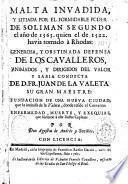 Malta invadida, y sitiada por el formidable poder de Soliman Segundo el año de 1565. quien el de 1522. havia tomado à Rhodas: generosa, y obstinanda defensa de los cavalleros, animados, y dirigidos del valor y sabia conducta de D. Fr. Juan de la Valeta su gran maestre: fundacion de una nueva ciudad, que la intitulò de la Valeta, donde reside el conveno: enfermedad, muerte, y exequias, que hicieron á este ilustre capitan