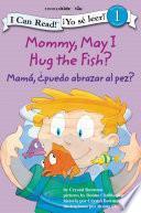 Mamá: ¿Puedo abrazar al pez? / Mommy, May I Hug the Fish?