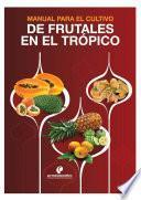 Manual para el cultivo de frutales en el trópico