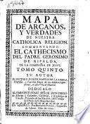 Mapa de arcanos y verdades de nuestra catholica religion, commentando el cathecismo del padre Geronimo de Ripalda de la Compañia de Iesus