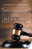 Mecanismos de defensa fiscal bajo el sistema normativo mexicano