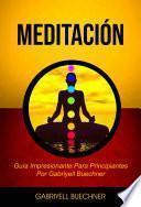 Meditación: Guía Impresionante Para Principiantes Por Gabriyell Buechner
