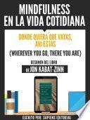 Mindfulness En La Vida Cotidiana: Donde Quiera Que Vayas, Ahi Estas (Wherever You Go, There You Are) - Resumen Del Libro De Jon Kabat-Zinn