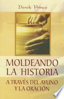 Moldeando La Historia: A Través del Ayuno Y La Oración = Shaping History Through Prayer and Fasting