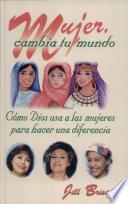 Mujer, Cambia Tu Mundo: Como Dios USA a Las Mujeres Para Hacer Una Difference = Women Who Changed Their World