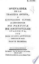 Nueva idea de la tragedia antigua o Ilustracion ultima al libro singular de Poetica de Aristoteles Stagirita