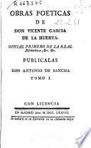 Obras poeticas de don Vicente Garcia de la Huerta ... ; publicalas don Antonio de Sancha ; tomo I.