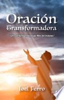 Oración transformadora: La disciplina abandonada por miles de cristianos (Spanish Edition)