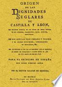 Origen de las dignidades seglares de Castilla y León, con relación sumaria de los reyes de estos reynos, de sus acciones, casamientos, hijos, muertes, sepulturas...