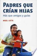 Padres Que Crian Hijas: Mas Que Amigos y Guias = Fathers Raising Daughters