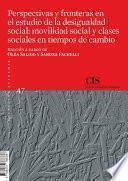Perspectivas y fronteras en el estudio de la desigualdad social: movilidad social y clases sociales en tiempos de cambio