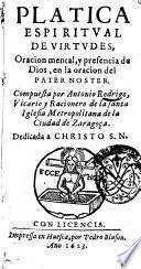 Platica espiritual de virtudes, oraciones mental, y presencia de Dios, en la oracion del Pater Noster. Compuesta por Antonio Rodrigo ..