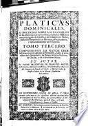 Platicas dominicales, o Doctrinas sobre los euangelios de las dominicas de todo el año, y sobre los mysterios mas principales de Christo, y de su Santissima Madre ...