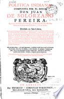 Politica indiana compuesta por Juan de Solorzano Pereira ... Dividida en seis libros ...