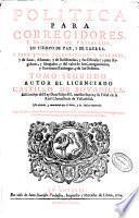 Politica para corregidores, y señores de vasallos, en tiempo de paz, y de guerra. y para juezes eclesiasticos y seglares