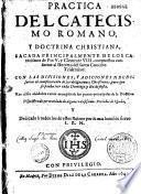 Practica del catecismo romano, y doctrina christiana, sacada principalmente de los catecismos de Pio V y Clemente VIII, compuestos conforme al Decreto del Santo Concilio Tridentino ...