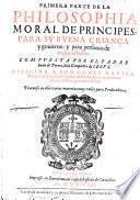 Primera [- Segvnda] Parte De La Philosophia Moral De Principes, Para Sv Bvena Crianca y gouierno: y para personas de todos estados ... Tratanse en ella varias materias muy vtiles para Predicadores