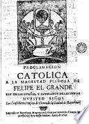 Proclamacion catolica a la magestad piadosa de Felipe el Grande, rey de las Españas y emperador de las Indias ...