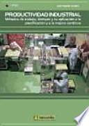 Productividad industrial : métodos de trabajo, tiempos y su aplicación a la planificación y a la mejora continúa