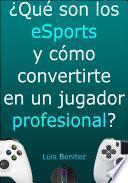 ¿Qué son los eSports y cómo convertirte en un jugador profesional?