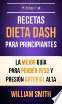 Recetas: Dieta Dash Para Principiantes: La Mejor Guía Para Perder Peso Y Presión Arterial Alta (Adelgazar)