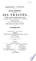 Recueil complet des traités, conventions, capitulations, armistices et autres actes diplomatiques de tous les états de l'Amérique latine compris entre le golfe du Mexique et le cap de Horn, depuis l'année 1493 jusqu'à nos jours