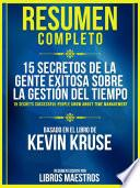 Resumen Completo: 15 Secretos De La Gente Exitosa Sobre La Gestion Del Tiempo (15 Secrets Successful People Know About Time Management) - Basado En El Libro De Kevin Kruse