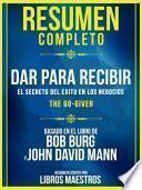 Resumen Completo | Dar Para Recibir: El Secreto Del Exito En Los Negocios (The Go-Giver) - Basado En El Libro De Bob Burg Y John David Mann