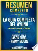 Resumen Completo: La Guia Completa Del Ayuno (The Complete Guide To Fasting) - Basado En El Libro De Jason Fung Y Jimmy Moore